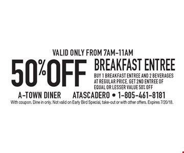 50% OFF breakfast entree buy 1 breakfast entree and 2 beverages at regular price, get 2nd entree of equal or lesser value 50% off.Valid only from 7am-11am. With coupon. Dine in only. Not valid on Early Bird Special, take-out or with other offers. Expires 7/20/18.