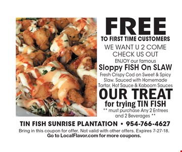 FREE to First Time Customers FREE famous sloppy fish with sauces with purchase of 2 entrees & 2 beverages on same visit. Bring in this coupon for offer. Not valid with other offers. Expires 7-27-18. Go to LocalFlavor.com for more coupons.