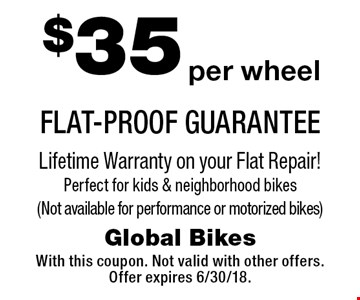 $35 per wheel FLAT-PROOF GUARANTEE Lifetime Warranty on your Flat Repair! Perfect for kids & neighborhood bikes (Not available for performance or motorized bikes). With this coupon. Not valid with other offers. Offer expires 6/30/18.