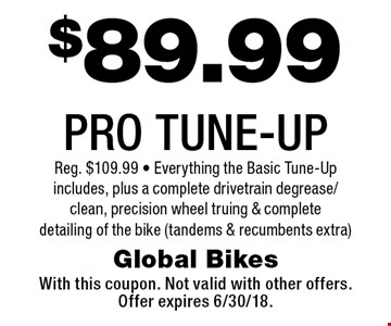 $89.99 PRO TUNE-UP Reg. $109.99 - Everything the Basic Tune-Up includes, plus a complete drivetrain degrease/clean, precision wheel truing & complete detailing of the bike (tandems & recumbents extra). With this coupon. Not valid with other offers.Offer expires 6/30/18.