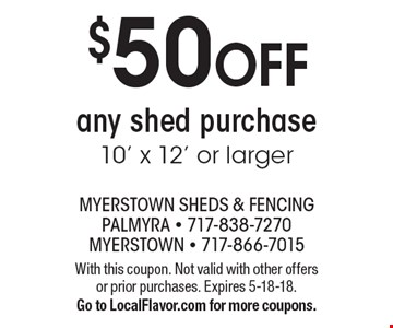 $50 OFF any shed purchase 10' x 12' or larger. With this coupon. Not valid with other offers or prior purchases. Expires 5-18-18. Go to LocalFlavor.com for more coupons.