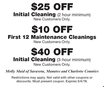 $25off initial cleaning (2 hour minimum), new customers only OR $10off first 12 maintenance cleanings OR $40off initial cleaning (3-hour minimum), new customers only. Restrictions may apply. Not valid with other coupons or discounts. Must present coupon. Expires 5/4/18.
