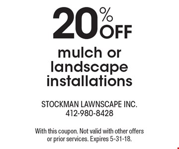 20% OFF mulch or landscape installations. With this coupon. Not valid with other offers or prior services. Expires 5-31-18.