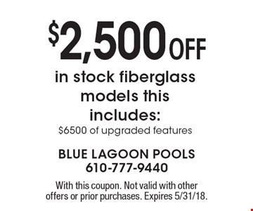 $2,500 OFF in stock fiberglass models this includes: $6500 of upgraded features. With this coupon. Not valid with other offers or prior purchases. Expires 5/31/18.