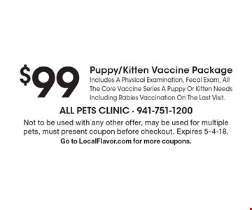 $99 puppy/kitten vaccine package. Includes a physical examination, fecal exam, all the core vaccine series a puppy or kitten needs including rabies vaccination on the last visit. Not to be used with any other offer, may be used for multiple pets, must present coupon before checkout. Expires 5-4-18. Go to LocalFlavor.com for more coupons.