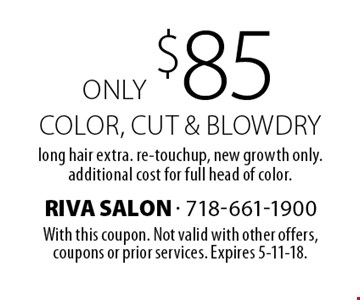 Only $85 color, cut & blowdry. Long hair extra. re-touchup, new growth only. additional cost for full head of color. With this coupon. Not valid with other offers, coupons or prior services. Expires 5-11-18.