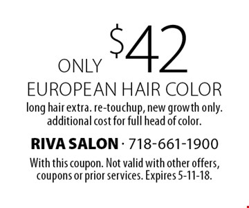 Only $42 european hair color. Long hair extra. re-touchup, new growth only. additional cost for full head of color. With this coupon. Not valid with other offers,coupons or prior services. Expires 5-11-18.