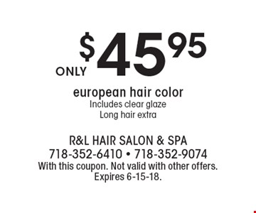 $45.95european hair colorIncludes clear glazeLong hair extra. With this coupon. Not valid with other offers.Expires 6-15-18.