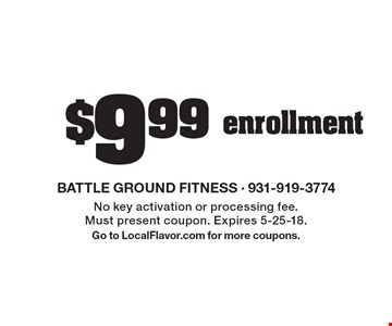 $9.99 enrollment. No key activation or processing fee. Must present coupon. Expires 5-25-18. Go to LocalFlavor.com for more coupons.