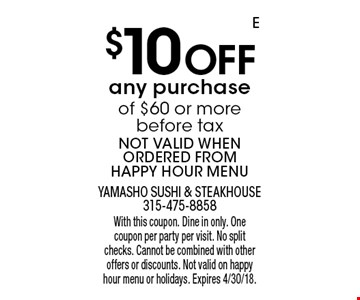 $10 Off any purchase of $60 or more before tax. NOT VALID WHEN ORDERED FROM HAPPY HOUR MENU. With this coupon. Dine in only. One coupon per party per visit. No split checks. Cannot be combined with other offers or discounts. Not valid on happy hour menu or holidays. Expires 4/30/18.