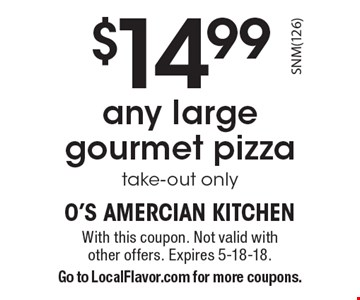 $14.99 any large gourmet pizza, take-out only. With this coupon. Not valid with other offers. Expires 5-18-18. Go to LocalFlavor.com for more coupons.