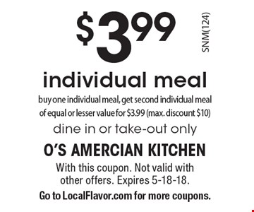 $3.99 individual meal. Buy one individual meal, get second individual meal of equal or lesser value for $3.99 (max. discount $10). Dine in or take-out only. With this coupon. Not valid with other offers. Expires 5-18-18. Go to LocalFlavor.com for more coupons.