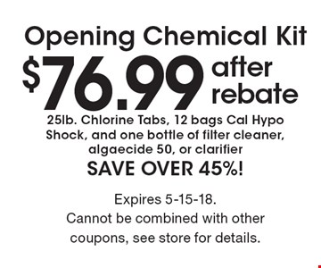 $76.99 after rebate Opening Chemical Kit. 25lb. Chlorine Tabs, 12 bags Cal Hypo Shock, and one bottle of filter cleaner, algaecide 50, or clarifier SAVE OVER 45%! Expires 5-15-18. Cannot be combined with other coupons, see store for details.