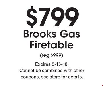 $799 Brooks Gas Firetable (reg $999). Expires 5-15-18. Cannot be combined with other coupons, see store for details.