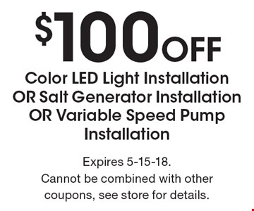 $100 Off Color LED Light Installation OR Salt Generator Installation OR Variable Speed Pump Installation. Expires 5-15-18. Cannot be combined with other coupons, see store for details.