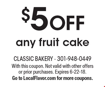 $5 OFF any fruit cake. With this coupon. Not valid with other offers or prior purchases. Expires 6-22-18. Go to LocalFlavor.com for more coupons.