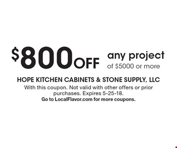 $800 Off any project of $5000 or more. With this coupon. Not valid with other offers or prior purchases. Expires 5-25-18. Go to LocalFlavor.com for more coupons.