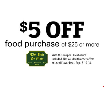 $5 OFF food purchase of $25 or more. With this coupon. Alcohol not included. Not valid with other offers or Local Flavor Deal. Exp.8-10-18.