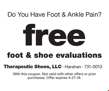 Do You Have Foot & Ankle Pain? Free foot & shoe evaluations. With this coupon. Not valid with other offers or prior purchases. Offer expires 4-27-18.