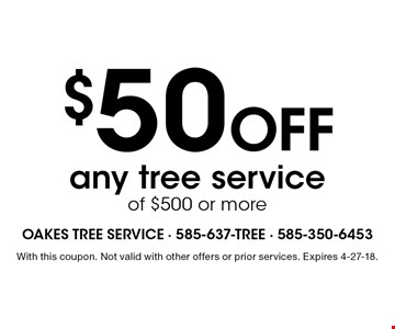 $50 Off any tree service of $500 or more. With this coupon. Not valid with other offers or prior services. Expires 4-27-18.