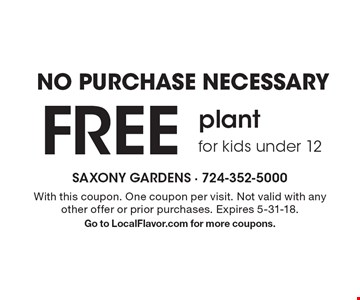 NO PURCHASE NECESSARY FREE plant for kids under 12. With this coupon. One coupon per visit. Not valid with any other offer or prior purchases. Expires 5-31-18. Go to LocalFlavor.com for more coupons.