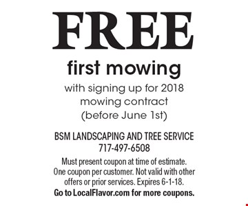 FREE first mowing. With signing up for 2018 mowing contract (before June 1st). Must present coupon at time of estimate. One coupon per customer. Not valid with other offers or prior services. Expires 6-1-18. Go to LocalFlavor.com for more coupons.