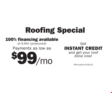 Roofing Special. 100% financing available at 9.9%! (unsecured). Payments as low as $99/mo. Get instant credit and get your roof done now! Offer expires 6/29/18.