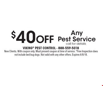 $40 Off Any Pest Service. Call for details. New Clients. With coupon only. Must present coupon at time of service. *Free Inspection does not include bed bug dogs. Not valid with any other offers. Expires 6/8/18.
