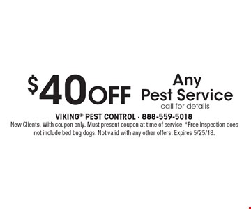 $40 Off Any Pest Service, call for details. New Clients. With coupon only. Must present coupon at time of service. *Free Inspection does not include bed bug dogs. Not valid with any other offers. Expires 5/25/18.