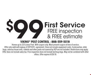 $99 First Servicefree inspection& free estimate. Homes up to 225 Linear Feet. With coupon only. Must present coupon at time of service. Offer only valid with signup of VCP/VCP+ agreement. Does not include equipment costs. Cockroaches, stink bugs, odorous house ants, rodents and other pests not covered by VCP are not included. Restrictions may apply. Offer does not include sales tax. Free inspection does not include bed bug dogs. May not be combined with other offers. Offer expires 6/29/18.
