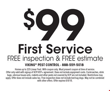 $99 First Service free inspection & free estimate. Homes up to 225 Linear Feet. With coupon only. Must present coupon at time of service. Offer only valid with signup of VCP/VCP+ agreement. Does not include equipment costs. Cockroaches, stink bugs, odorous house ants, rodents and other pests not covered by VCP are not included. Restrictions may apply. Offer does not include sales tax. Free inspection does not include bed bug dogs. May not be combined with other offers. Offer expires 6/8/18.