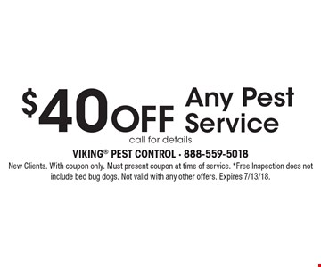 $40 Off Any Pest Service, call for details. New Clients. With coupon only. Must present coupon at time of service. *Free Inspection does not include bed bug dogs. Not valid with any other offers. Expires 7/13/18.