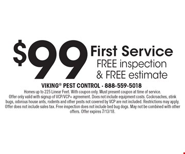$99 First Service, free inspection & free estimate. Homes up to 225 Linear Feet. With coupon only. Must present coupon at time of service. Offer only valid with signup of VCP/VCP+ agreement. Does not include equipment costs. Cockroaches, stink bugs, odorous house ants, rodents and other pests not covered by VCP are not included. Restrictions may apply. Offer does not include sales tax. Free inspection does not include bed bug dogs. May not be combined with other offers. Offer expires 7/13/18.