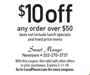 $10 off any order over $50, does not include lunch specials and fixed price menu. With this coupon. Not valid with other offers or prior purchases. Expires 5-11-18.Go to LocalFlavor.com for more coupons.