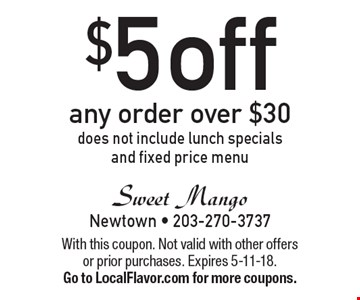 $5 off any order over $30, does not include lunch specials and fixed price menu. With this coupon. Not valid with other offers or prior purchases. Expires 5-11-18.Go to LocalFlavor.com for more coupons.