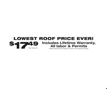 LOWEST ROOF PRICE EVER! $17.49 Per 10 Sq. Ft. Includes Lifetime Warranty, All labor & Permits Steeper slopes extra, 20 square ft. minimum, some restrictions apply*