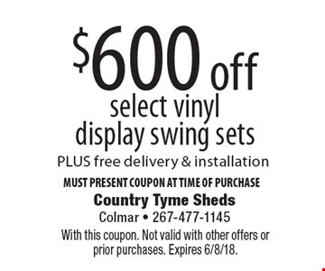 $600 off select vinyl display swing sets PLUS free delivery & installation. Must Present Coupon At Time Of Purchase. With this coupon. Not valid with other offers or prior purchases. Expires 6/8/18.