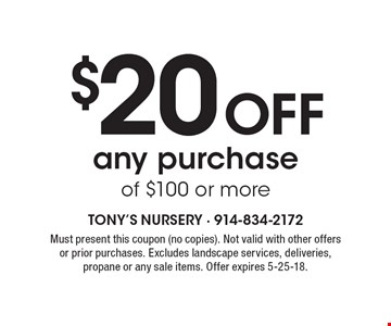 $20 Off any purchase of $100 or more. Must present this coupon (no copies). Not valid with other offers or prior purchases. Excludes landscape services, deliveries, propane or any sale items. Offer expires 5-25-18.