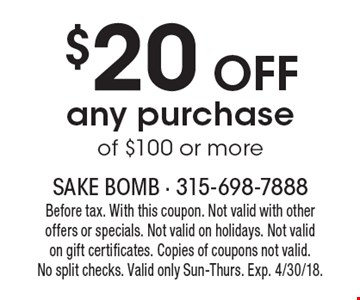 $20 OFF any purchase of $100 or more. Before tax. With this coupon. Not valid with other offers or specials. Not valid on holidays. Not valid on gift certificates. Copies of coupons not valid. No split checks. Valid only Sun-Thurs. Exp. 4/30/18.