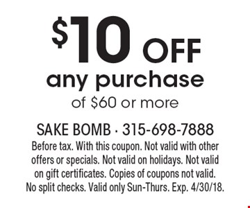 $10 OFF any purchase of $60 or more. Before tax. With this coupon. Not valid with other offers or specials. Not valid on holidays. Not valid on gift certificates. Copies of coupons not valid. No split checks. Valid only Sun-Thurs. Exp. 4/30/18.