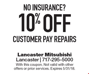 No insurance? 10% OFF customer pay repairs. With this coupon. Not valid with other offers or prior services. Expires 5/31/18.