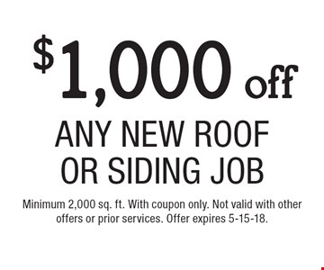 $1,000 off Any New Roof Or Siding Job. Minimum 2,000 sq. ft. With coupon only. Not valid with other offers or prior services. Offer expires 5-15-18.