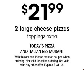 $21.99 2 large cheese pizzas - toppings extra. With this coupon. Please mention coupon when ordering. Not valid for online ordering. Not valid with any other offer. Expires 5-31-18.