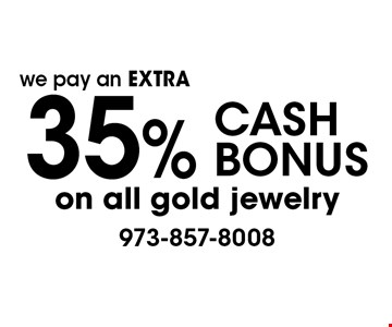 We pay an extra 35% CASH BONUS on all gold jewelry.