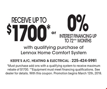 RECEIVE UP TO $1700* OR 0% interest financing up to 72** Months with qualifying purchase of Lennox Home Comfort System. *Must purchase add ons with a qualifying system to receive maximum rebate of $1700. **Equipment must meet financing qualifications. See dealer for details. With this coupon. Promotion begins March 12th, 2018.