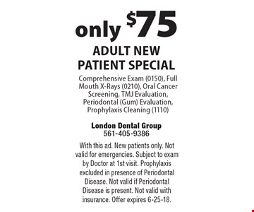 only $75 Adult New Patient Special Comprehensive Exam (0150), Full Mouth X-Rays (0210), Oral Cancer Screening, TMJ Evaluation, Periodontal (Gum) Evaluation, Prophylaxis Cleaning (1110). With this ad. New patients only. Not valid for emergencies. Subject to exam by Doctor at 1st visit. Prophylaxis excluded in presence of Periodontal Disease. Not valid if Periodontal Disease is present. Not valid with insurance. Offer expires 6-25-18.