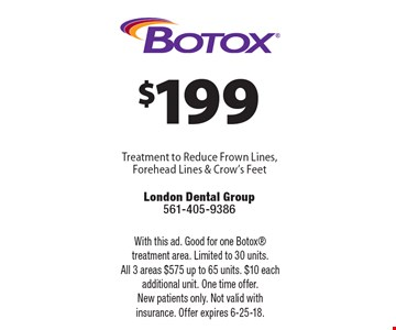 $199 Botox Treatment to Reduce Frown Lines, Forehead Lines & Crow's Feet. With this ad. Good for one Botox treatment area. Limited to 30 units. All 3 areas $575 up to 65 units. $10 each additional unit. One time offer. New patients only. Not valid with insurance. Offer expires 6-25-18.
