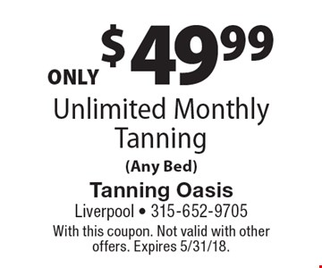 ONLY $49.99 Unlimited Monthly Tanning (Any Bed). With this coupon. Not valid with other offers. Expires 5/31/18.