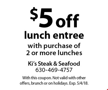 $5 off lunch entree with purchase of 2 or more lunches. With this coupon. Not valid with other offers, brunch or on holidays. Exp. 5/4/18.
