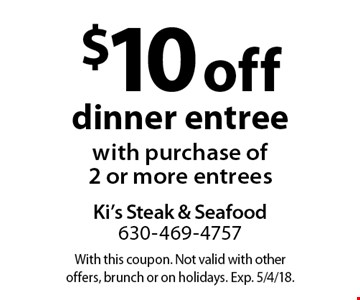 $10 off dinner entree with purchase of 2 or more entrees. With this coupon. Not valid with other offers, brunch or on holidays. Exp. 5/4/18.